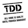 TDD - All code is guilty until proven innocent.